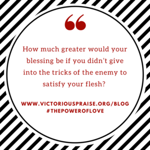 how-much-greater-will-your-blessing-be-if-you-didnt-give-into-the-tricks-of-the-enemy-to-satisfy-your-flesh